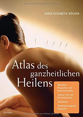 Atlas des ganzheitlichen Heilens: Meridiane, Akupunktur- und Akupressurpunkte, Chakras, Fuß- und Handreflexpunkte, Zahntabelle, Wirbelsäulensegment-Diagnostik