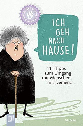 Kleine Helfer für die Altenpflege: Ich geh nach Hause!: 111 Tipps zum Umgang mit Menschen mit Demenz